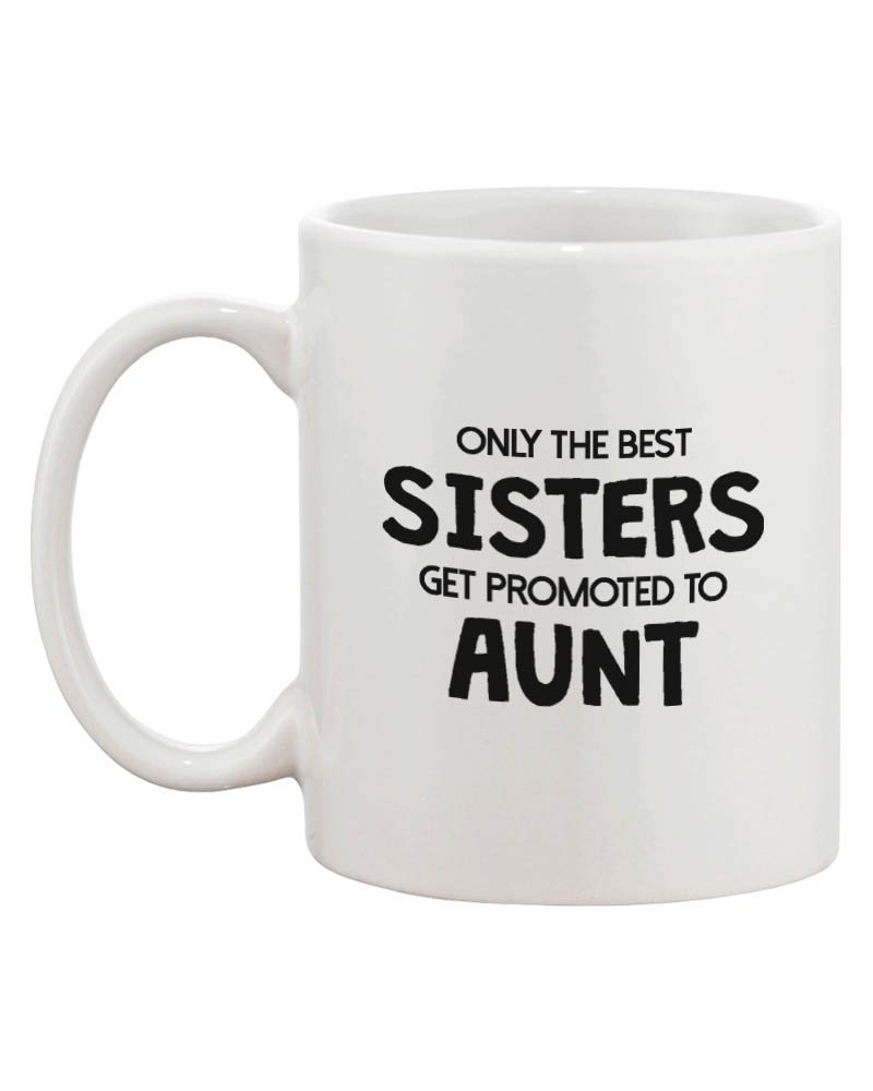 com funny ceramic coffee mug only the best sisters get amazon com funny ceramic coffee mug only the best sisters get promoted to aunt coffee cups