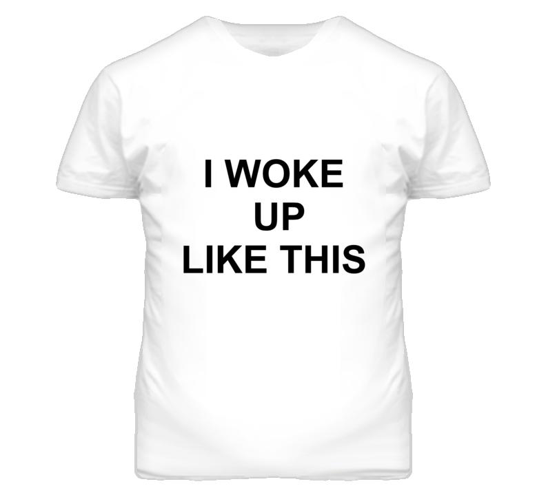 I Woke Up Like This Funny Popular T Shirt