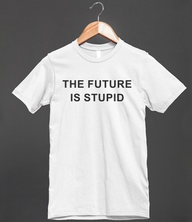 The Future Is Stupid - Funny For All - Skreened T-shirts, Organic Shirts, Hoodies, Kids Tees, Baby One-Pieces and Tote Bags Custom T-Shirts, Organic Shirts, Hoodies, Novelty Gifts, Kids Apparel, Baby One-Pieces | Skreened - Ethical Custom Apparel
