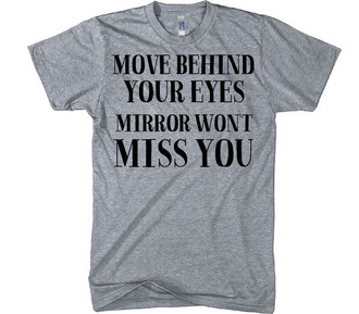 t-shirt shirt mirror move behind your eyes mirror won't miss you shirtoopia grey quote on it swag tumblr