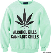 sweater,weed,weed legalizeit,marijuana,alcohol,kills,chills,quote on it,true story,legalize,leaves,herb,smoke,green