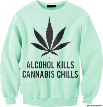sweater weed weed legalizeit marijuana alcohol kills chills quote on it true story legalize leaves herb smoke green