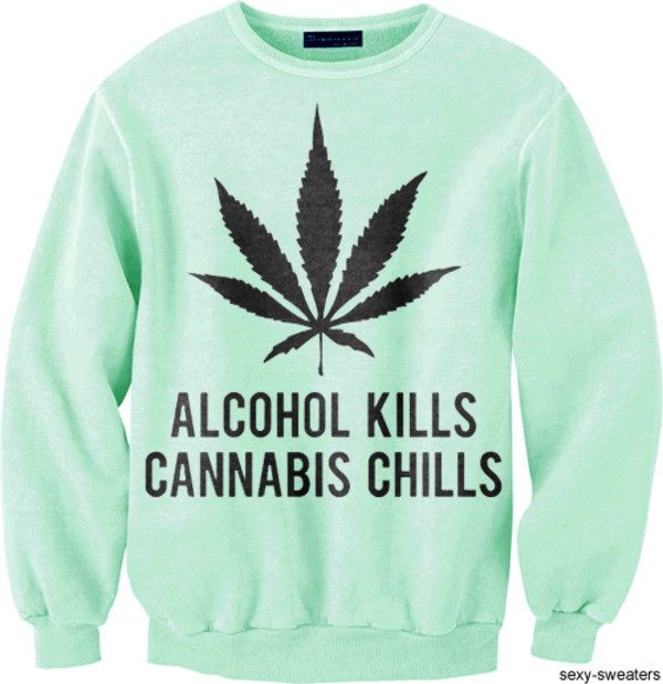 sweater weed weed legalizeit marijuana alcohol kills chills quote on it true story weed weed legalize leaves herb smoke green