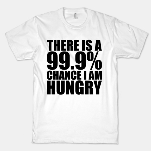 There Is A 99.9% Chance I Am Hungry | HUMAN | T-Shirts, Tanks, Sweatshirts and Hoodies