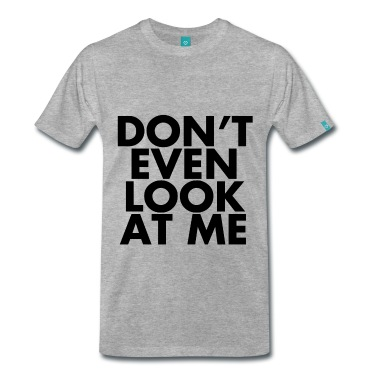 Don't even look at me T-Shirt | Spreadshirt | ID: 25763762