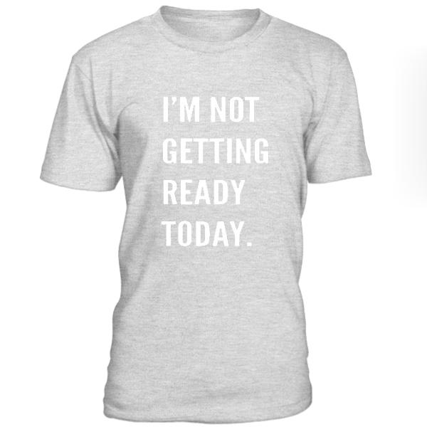 Im Not Getting Reday Today Tshirt