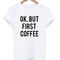 Ok, but first coffee t-shirt - stylecotton