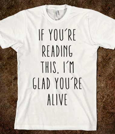 I'm glad you're alive - Inspirational - Skreened T-shirts, Organic Shirts, Hoodies, Kids Tees, Baby One-Pieces and Tote Bags Custom T-Shirts, Organic Shirts, Hoodies, Novelty Gifts, Kids Apparel, Baby One-Pieces | Skreened - Ethical Custom Apparel