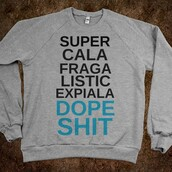 sweater,dope,shit,dope shit,supercalafragalisticdopeshit,shirt,quote on it,graphic tee,graphic sweater