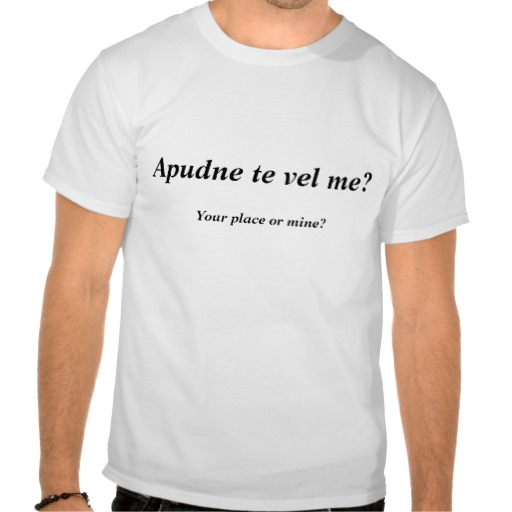 Apudne te vel me?, Your place or mine? Tees from Zazzle.com