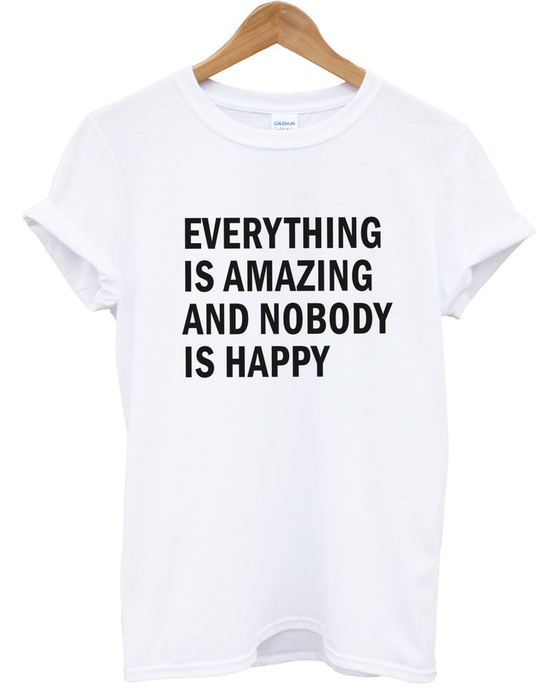 EVERYTHING IS AMAZING AND NOBODY IS HAPPY T SHIRT TOP HIPSTER MEN WOMEN TUMBLR | eBay