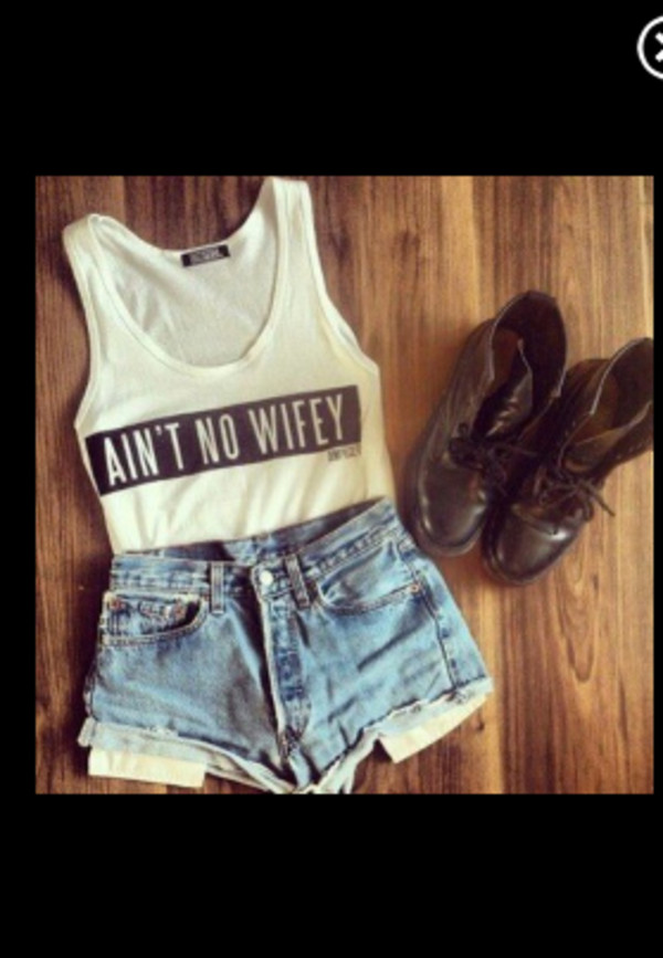 shirt shorts t-shirt shoes tank top skirt aint no wifey tee top white t-shirt blue jean shorts
