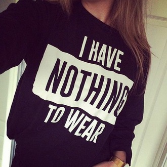 sweater cuteee t-shirt i have nothing to wear nothing to wear quote on it black white black shirt letter t-shirts black sweater pullover black pullover anywhere in the uk  black and white streetwear streetstyle oversized sweater grunge crop tops nothing i dunno ihavenothingtowear this