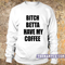 Bitch betta have my coffee sweatshirt - teenamycs