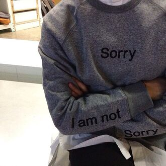blouse sorry top sorrynotsorry grey sweater blogger menswear mens sweater tumblr sweater sweater style funny sweatshirt grunge hipster cool grey warm i'm not sorry sorry i'm not sorry jumper writing shirt quote on it hoodie long sleeves print korean fashion streetwear streetstyle tumblr sorry not sorry crewneck im not sorry black