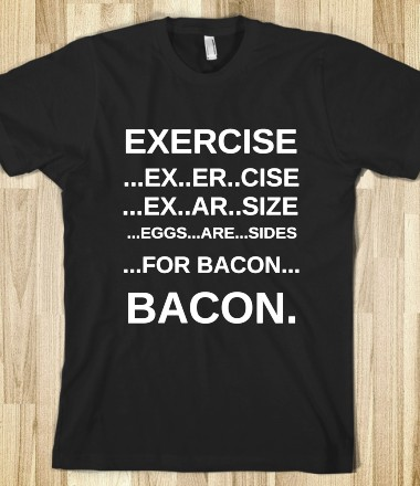 EXERCISE FOR BACON - glamfoxx.com - Skreened T-shirts, Organic Shirts, Hoodies, Kids Tees, Baby One-Pieces and Tote Bags Custom T-Shirts, Organic Shirts, Hoodies, Novelty Gifts, Kids Apparel, Baby One-Pieces | Skreened - Ethical Custom Apparel