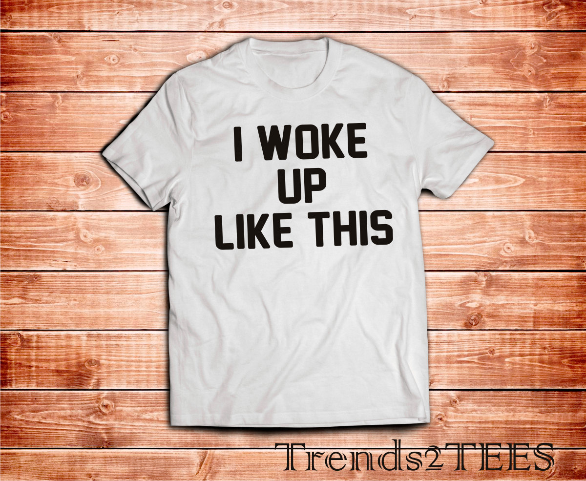 I Woke Up Like This Shirt, Tumblr Tshirt Woke Up Like This Quote, 100% Cotton tee, Graphic Tee