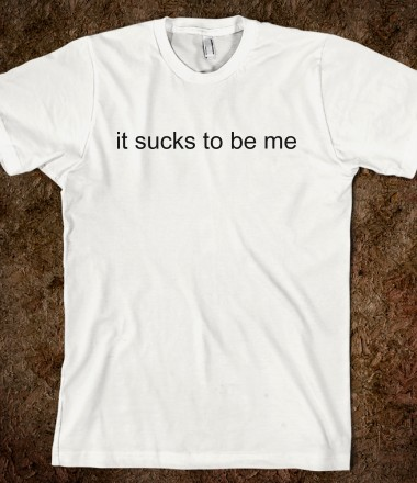 It Sucks To Be Me - Tumblr Shirts - Skreened T-shirts, Organic Shirts, Hoodies, Kids Tees, Baby One-Pieces and Tote Bags Custom T-Shirts, Organic Shirts, Hoodies, Novelty Gifts, Kids Apparel, Baby One-Pieces | Skreened - Ethical Custom Apparel