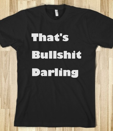 That's Bullshit Darling - Funny For All - Skreened T-shirts, Organic Shirts, Hoodies, Kids Tees, Baby One-Pieces and Tote Bags Custom T-Shirts, Organic Shirts, Hoodies, Novelty Gifts, Kids Apparel, Baby One-Pieces | Skreened - Ethical Custom Apparel