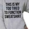 This is my too tired to function shirt girls and mens sweatshirt tshirt top hoodie unisex adult