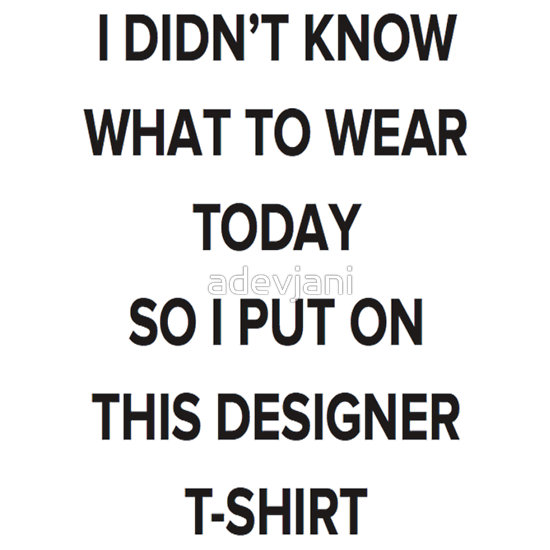 """i didn't know  what to wear today so i put on this designer t"