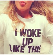 swimwear,sweater,i woke up like this,black and white,t-shirt,cool,white,i woke up,cute,print,shirt,sweatshirt,cool girl style,beyonce,beyonce flawless,jumper,style,winter sweater,girly,nike air force,hair,fly,grudge,white sweater