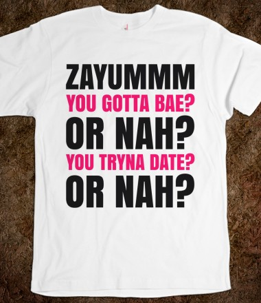 ZAYUMMM YOU GOTTA BAE? OR NAH? YOU TRYNA DATE? OR NAH? T-SHIRT (IDB020455) - JB Fashion - Skreened T-shirts, Organic Shirts, Hoodies, Kids Tees, Baby One-Pieces and Tote Bags Custom T-Shirts, Organic Shirts, Hoodies, Novelty Gifts, Kids Apparel, Baby One-Pieces | Skreened - Ethical Custom Apparel