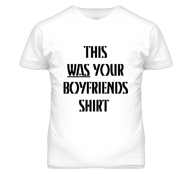 This Was Your Boyfriends Shirt Funny Graphic T Shirt