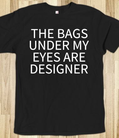 THE BAGS UNDER MY EYES ARE DESIGNER T-SHIRT (WHT 31219) - JB Fashion - Skreened T-shirts, Organic Shirts, Hoodies, Kids Tees, Baby One-Pieces and Tote Bags Custom T-Shirts, Organic Shirts, Hoodies, Novelty Gifts, Kids Apparel, Baby One-Pieces | Skreened - Ethical Custom Apparel