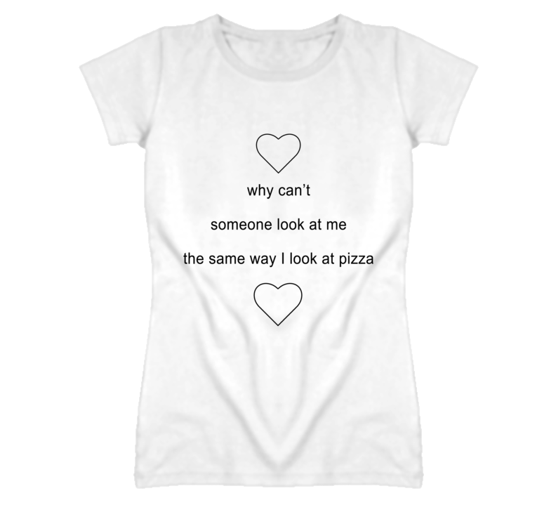Why Can't Someone Look At Me The Same Way I Look At Pizza Funny Cute Hearts Graphic T Shirt