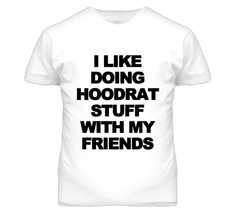 I Like Doing Hoodrat Stuff With My Friends Funny Graphic T Shirt