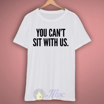 You Can't Sit With Us T Shirt – Mpcteehouse.com