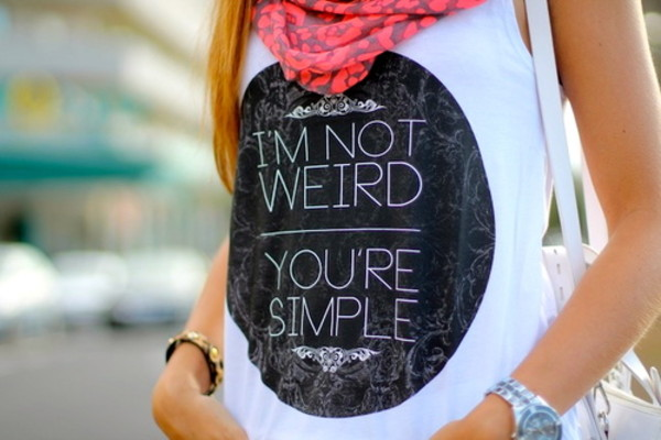 t-shirt funny shirt white girly lovely tank top shirt clothes graphic tee weird girl cute pretty style fashion scarves scarf t-shirt design blouse cool shirts swag hipster tumblr girl weheartit wierd graphic tee stylish gorgeous ordinary dope black preppy dressy ariana grande summer outfits vintage jewelry swimwear hat i'm not wierd ur simple weirdo top i'm not weird you're simple i'm not weird your simple