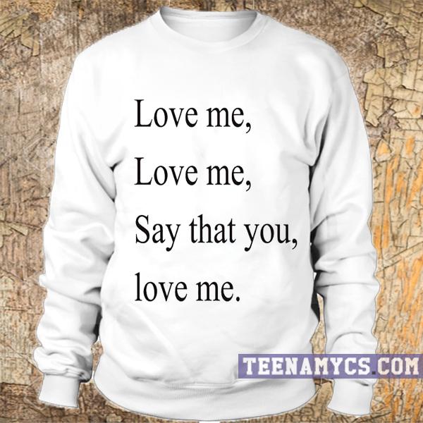 Love me, say that you love me sweatshirt - teenamycs