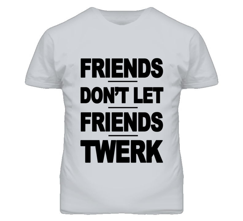 Friends Dont Let Friends Twerk Funny Graphic T Shirt