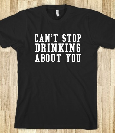 CAN'T STOP DRINKING ABOUT YOU - glamfoxx.com - Skreened T-shirts, Organic Shirts, Hoodies, Kids Tees, Baby One-Pieces and Tote Bags Custom T-Shirts, Organic Shirts, Hoodies, Novelty Gifts, Kids Apparel, Baby One-Pieces | Skreened - Ethical Custom Apparel