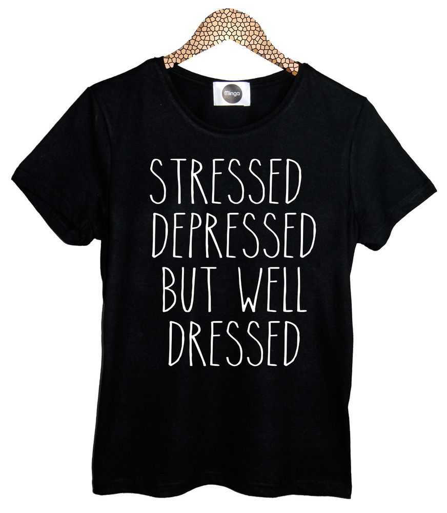 Stressed Depressed But Well Dressed T Shirt Top Tee Womens Funny Tumblr Hipster | eBay