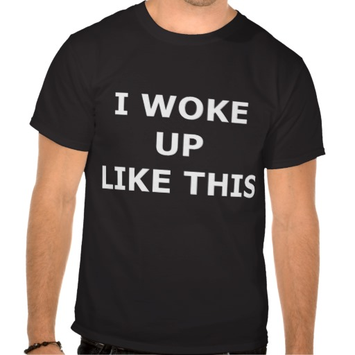 I WOKE UP LIKE THIS T SHIRT from Zazzle.com