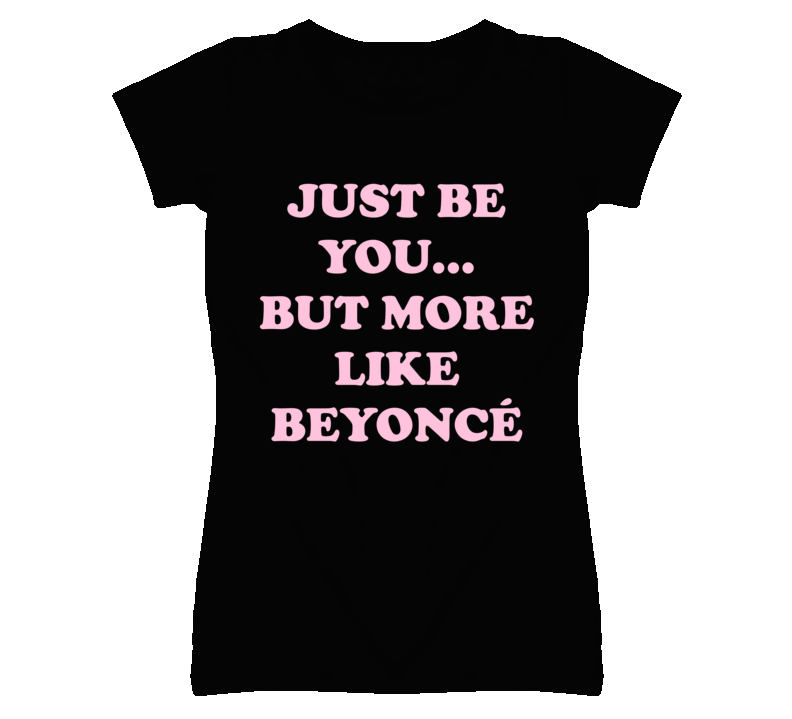 Just Be You But More Like Beyonce Funny T Shirt