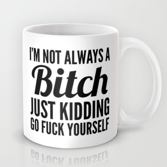 I'M NOT ALWAYS A BITCH JUST KIDDING GO FUCK YOURSELF Mug by CreativeAngel | Society6