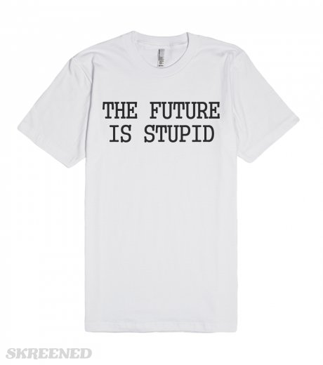 The future is stupid t