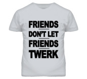 t-shirt,friends,don't let friends,twerk,funny quote shirt,funny t-shirt