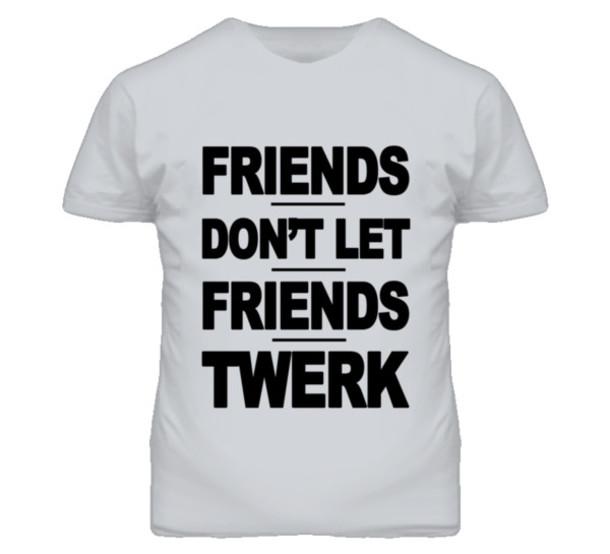 aa8a8a84 t-shirt, t-shirt, friends, don't let friends, twerk, funny quote ...