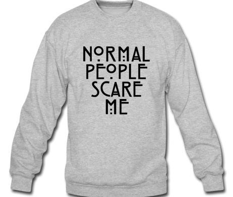Shirt, normal people scare me sweater