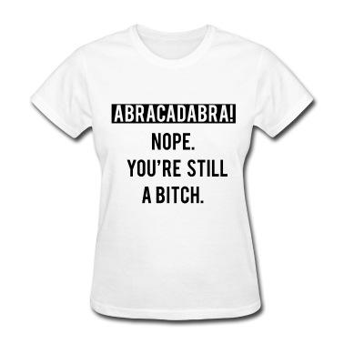 Abracadabra! Nope,you're still a bitch.