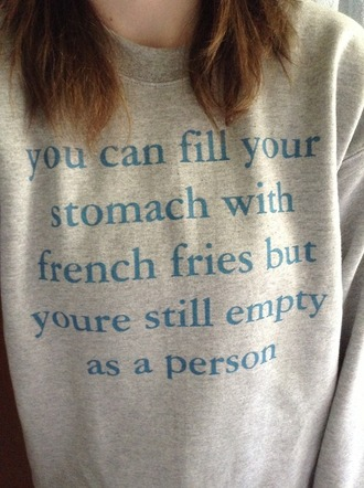 sweater funny sweater funny quote shirt quote on it fries tumblr graphic sweater sweatshirt zazzle winter sweater oversized sweater shirt cool shirts hipster boho empty sweatshit pullover funny sarcasm print grey blue cool yea cotton text on sweater yaash indie soft grunge hoodie grunge grey sweater food lyrics blouse yu can fill your stomach with fries but you will still be mpty as a person