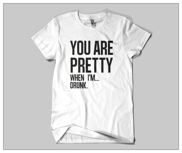 white t-shirt t-shirt funny shirt quote on it blogger t-shirt funny you are preety when i'm drunk cool shirts cool