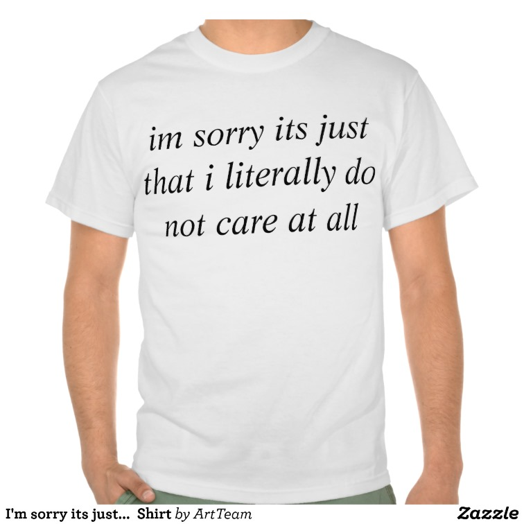 I'm sorry its just...  Shirt from Zazzle.com