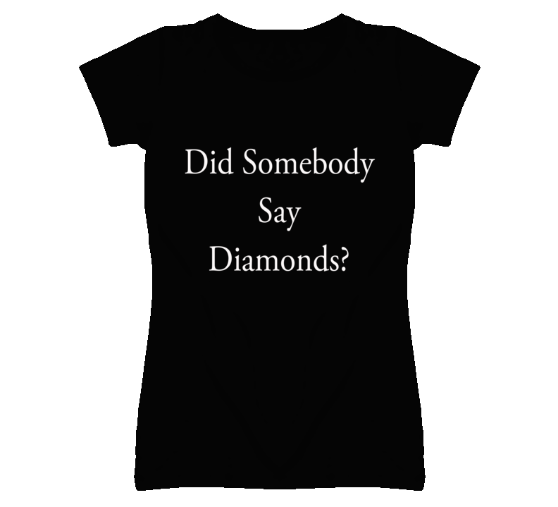 Did Somebody Say Diamonds Funny Graphic T Shirt