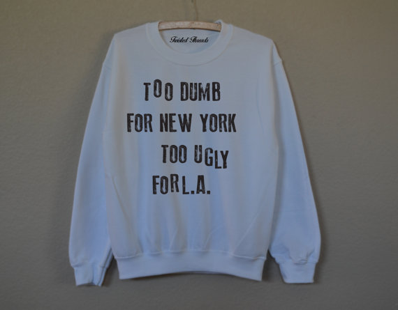 Too dumb for new york too ugly for l.a white sweatshirt for women t